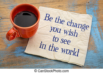 Be the change you wish to see in the world - inspirational...