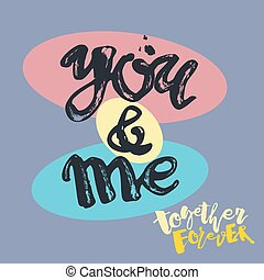You and me together forever. Lettering watercolor motivation...