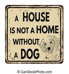A house is not a home without a dog vintage rusty metal sign...