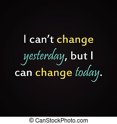 I can't change yesterday but I can change today -...