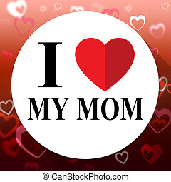 Love My Mom Represents Loving Mum And Mommys