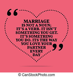 Inspirational love marriage quote. Marriage in not a noun;...
