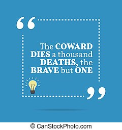 Inspirational motivational quote. The coward dies a thousand...