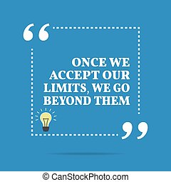Inspirational motivational quote Once we accept our limits,...