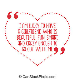 Funny love quote. I am lucky to have a girlfriend who is beautiful, fun, smart, and crazy enough to go out with me.