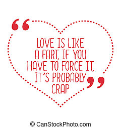 Funny love quote. Love is like a fart, if you have to force...