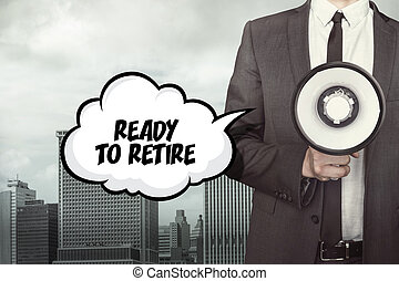 Ready to retire text on speech bubble with businessman...