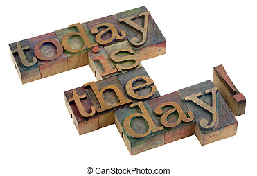 today is the day! - words in vintage wooden letterpress...