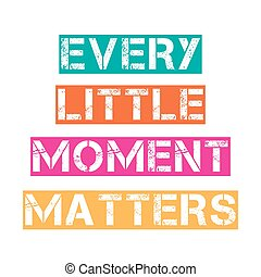 "Inspirational quote.""Every little moment matters"""