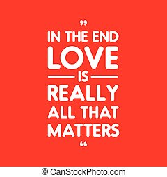 In the end love is really all that matters