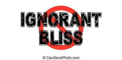 Ban Ignorant Bliss, the practice of purposefully ignoring...