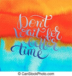 Don't wait for better time hand written motivation...