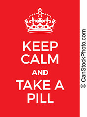 Keep Calm and Take a pill poster. Adaptation of the famous...