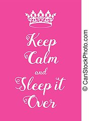 Keep Calm and Sleep It Over poster. Adaptation of the famous...