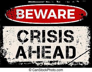 Beware, crisis ahead sign grunge. Vintage look of used metal...