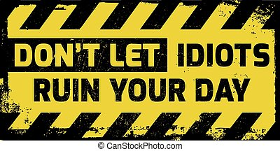 Dont let idiots ruin your day sign yellow with stripes, road...