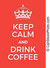 Keep Calm and Drink Coffee poster. Adaptation of the famous...