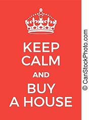 Keep Calm and buy a house poster. Adaptation of the famous...