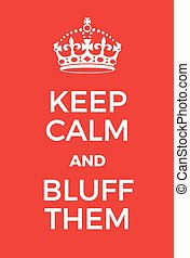 Keep Calm and bluff them poster. Adaptation of the famous...