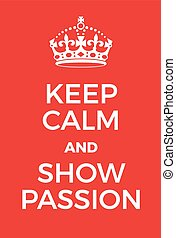 Keep Calm and Show Passion poster. Adaptation of the famous...