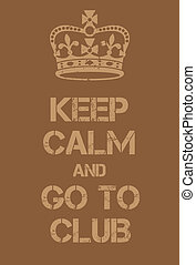 Keep Calm and go to club poster. Adaptation of the famous...