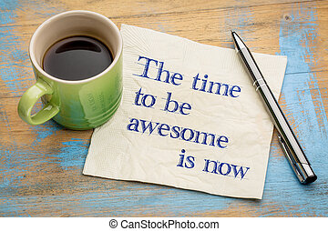 The time to be awesome is now - handwriting on a napkin with...