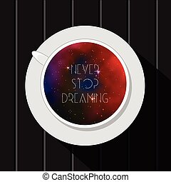 Inspirational vector illustration with cup and galaxy space inside. Never stop dreaming