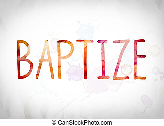 "Baptize Concept Watercolor Word Art - The word ""Baptize""..."