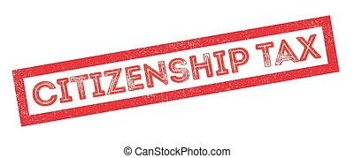 Citizenship Tax rubber stamp on white Print, impress,...