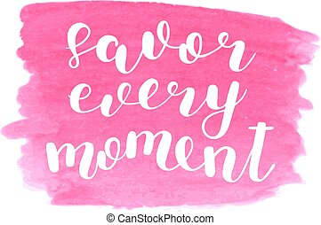 Savor every moment. Brush lettering. - Savor every moment....