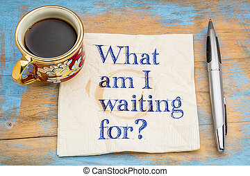 What am I waiting for? A question on a napkin with a cup of...