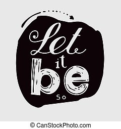 "Let it be - light letters on a dark background. "" Let it..."