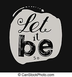 "Let it be - Dark letters on a light background. "" Let it..."