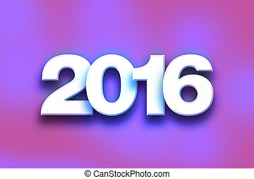 """2016 Concept Colorful Word Art - The word """"2016"""" written in..."""