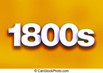 "1800s Concept Colorful Word Art - The word ""1800s"" written..."