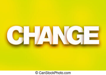 "Change Concept Colorful Word Art - The word ""Change"" written..."