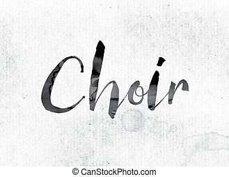 """Choir Concept Painted in Ink - The word """"Choir"""" concept and..."""