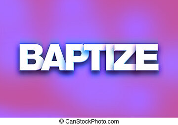 """Baptize Concept Colorful Word Art - The word """"Baptize""""..."""