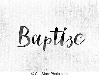"Baptize Concept Painted in Ink - The word ""Baptize"" concept..."