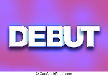 "Debut Concept Colorful Word Art - The word ""Debut"" written..."