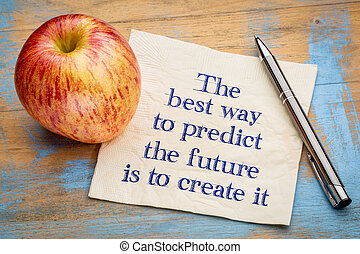 The best way to predict the future is to create it -...