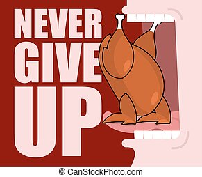 Never give up. Fried chicken and open mouth. Food does not go into throat. Roast turkey is tongue rests on teeth. Optimistic inspiring poster.