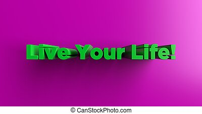 Live Your Life! - 3d rendered headline