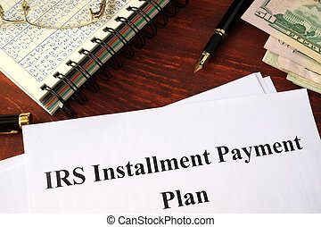 IRS Installment Payment Plan - Papers with title IRS...