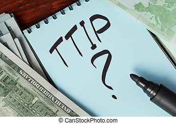 TTIP written in a note. Transatlantic Trade and Investment...