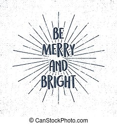 Be Merry and Bright holiday lettering, christmas wish, saying and vintage label. Season's greetings calligraphy. Seasonal typography design. Vector design. Letters composition with sun bursts, isolate