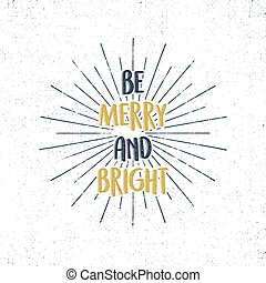 Be Merry and Bright holiday lettering, christmas wish, saying and vintage label. Season's greetings calligraphy. Seasonal typography design. Vector design. Letters composition with sun bursts isolated