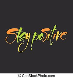 stay positive - Hand drawn text STAY POSITIVE. Life quote....