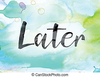 Later Colorful Watercolor and Ink Word Art - The word...