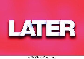 """Later Concept Colorful Word Art - The word """"Later"""" written..."""